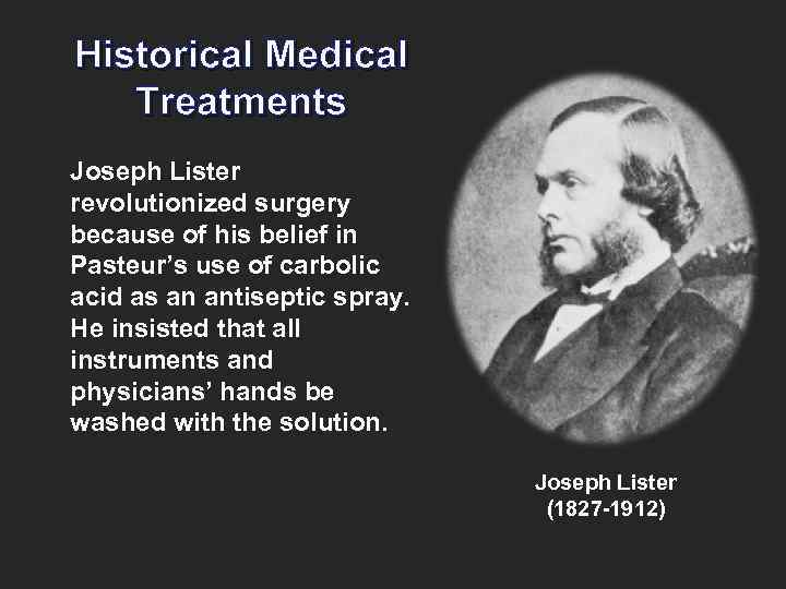 Historical Medical Treatments Joseph Lister revolutionized surgery because of his belief in Pasteur's use