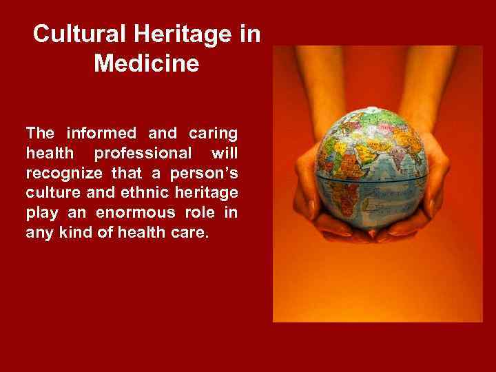 Cultural Heritage in Medicine The informed and caring health professional will recognize that a