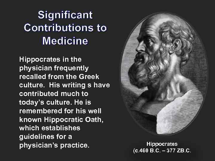 Significant Contributions to Medicine Hippocrates in the physician frequently recalled from the Greek culture.
