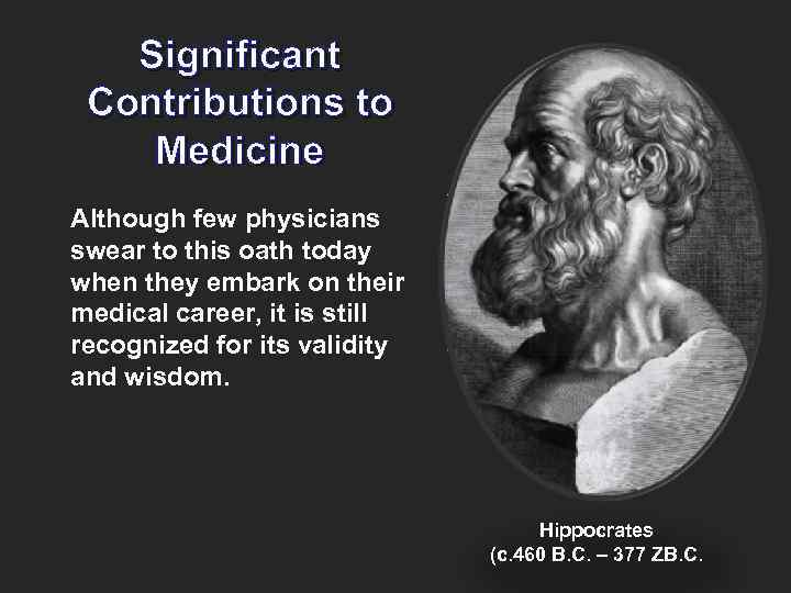 Significant Contributions to Medicine Although few physicians swear to this oath today when they