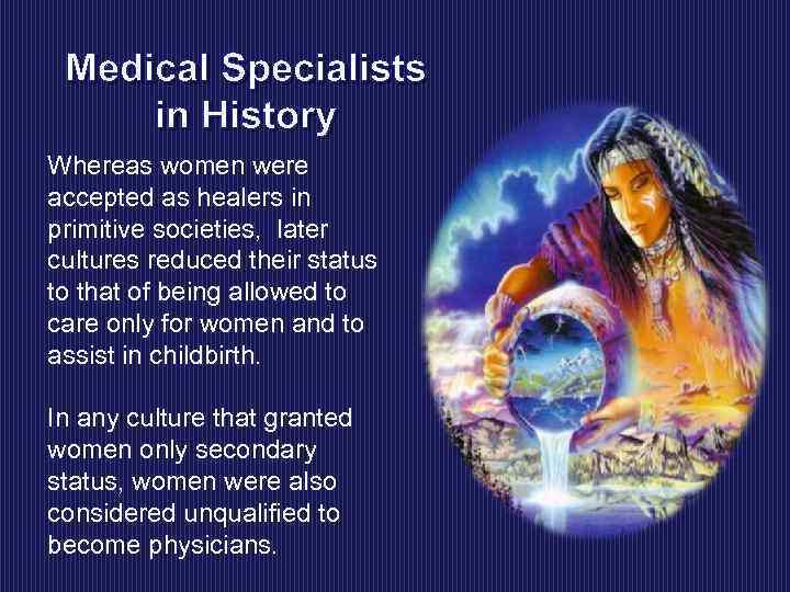 Medical Specialists in History Whereas women were accepted as healers in primitive societies, later