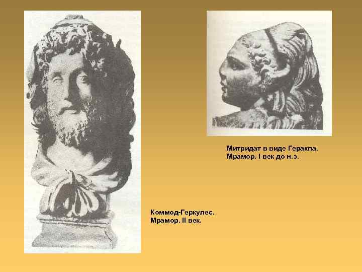 Митридат в виде Геракла. Мрамор. I век до н. э. Коммод-Геркулес. Мрамор. II век.