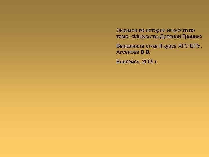 Экзамен по истории искусств по теме: «Искусство Древней Греции» Выполнила ст-ка II курса ХГО