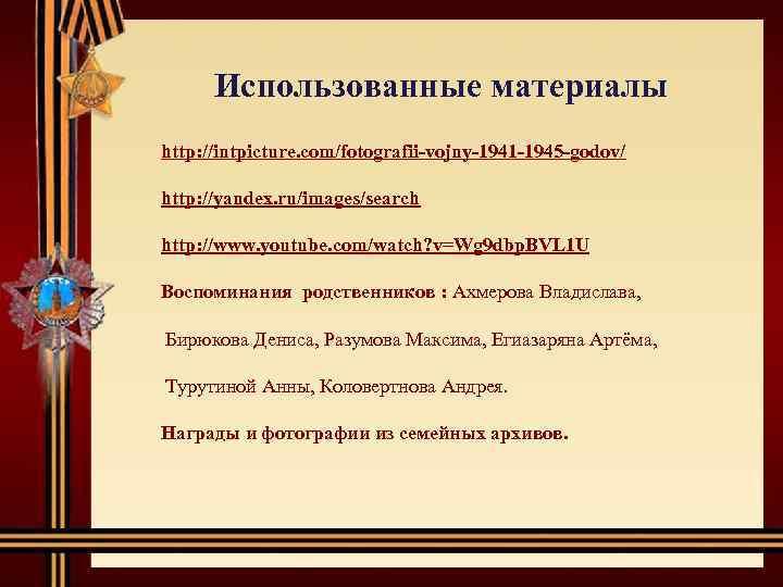 Использованные материалы http: //intpicture. com/fotografii-vojny-1941 -1945 -godov/ http: //yandex. ru/images/search http: //www. youtube. com/watch?