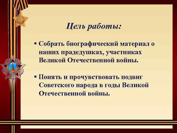 Цель работы: § Собрать биографический материал о наших прадедушках, участниках Великой Отечественной войны. §