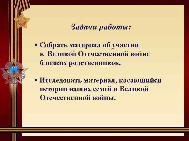 Задачи работы: § Собрать материал об участии в Великой Отечественной войне близких родственников. §