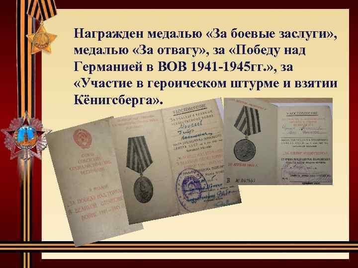 Награжден медалью «За боевые заслуги» , медалью «За отвагу» , за «Победу над Германией