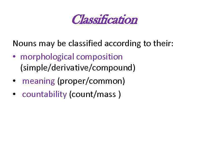 Classification Nouns may be classified according to their: • morphological composition (simple/derivative/compound) • meaning
