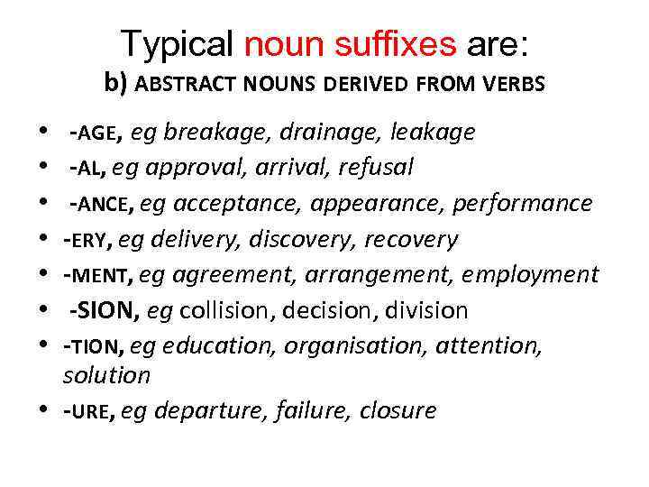 Typical noun suffixes are: b) ABSTRACT NOUNS DERIVED FROM VERBS -AGE, eg breakage, drainage,