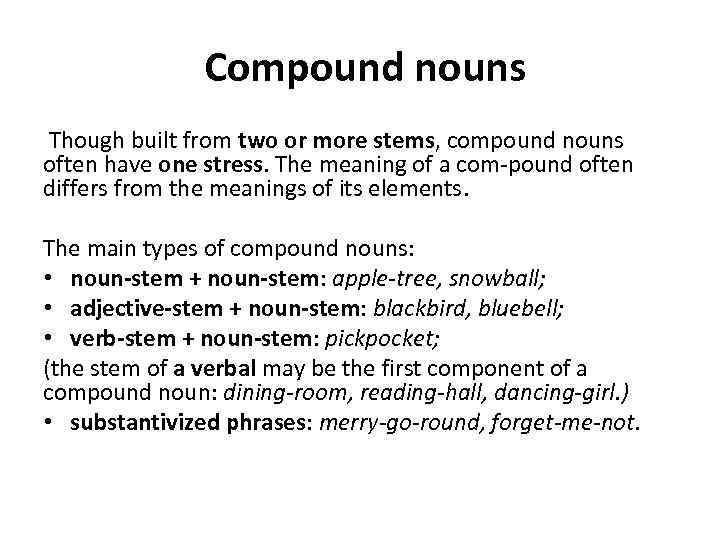 Compound nouns Though built from two or more stems, compound nouns often have one