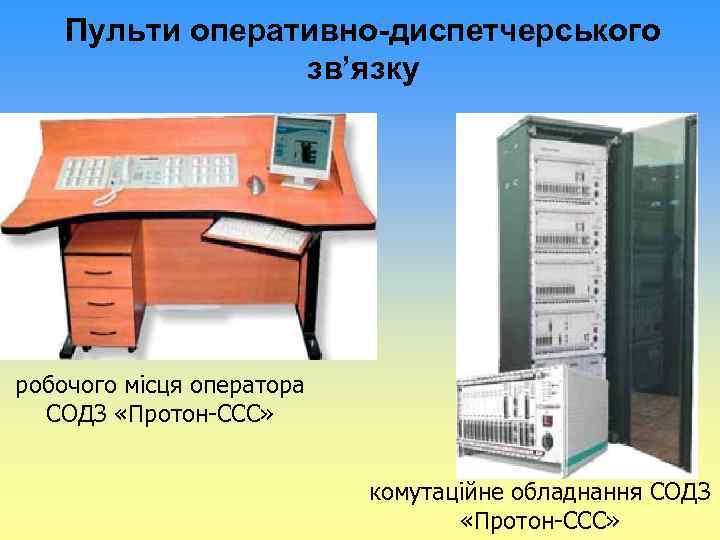 Пульти оперативно-диспетчерського зв'язку робочого місця оператора СОДЗ «Протон-ССС» комутаційне обладнання СОДЗ «Протон-ССС»