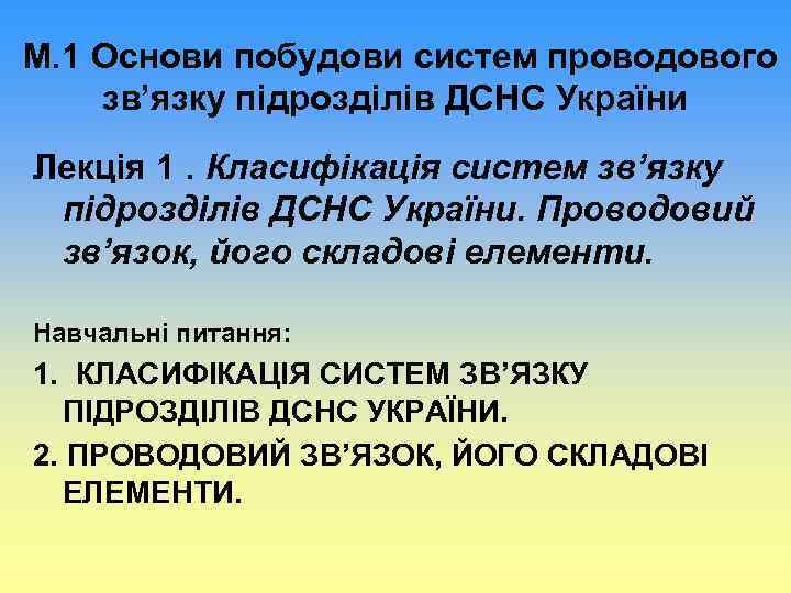 М. 1 Основи побудови систем проводового зв'язку підрозділів ДСНС України Лекція 1. Класифікація систем