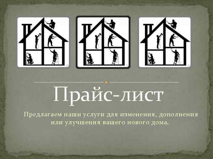 Прайс-лист Предлагаем наши услуги для изменения, дополнения или улучшения вашего нового дома.