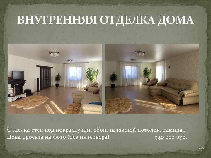 ВНУТРЕННЯЯ ОТДЕЛКА ДОМА Отделка стен под покраску или обои, натяжной потолок, ламинат. Цена проекта