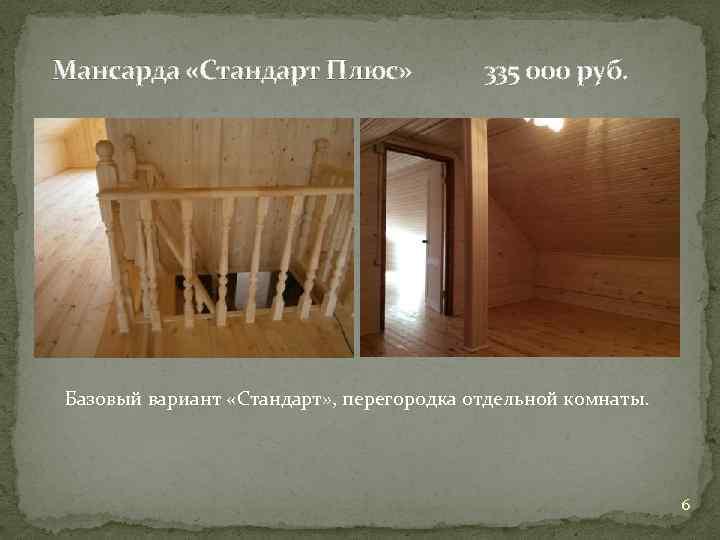 Мансарда «Стандарт Плюс» 335 000 руб. Базовый вариант «Стандарт» , перегородка отдельной комнаты. 6