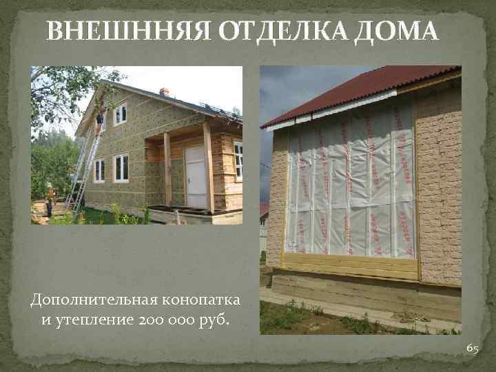 ВНЕШННЯЯ ОТДЕЛКА ДОМА Дополнительная конопатка и утепление 200 000 руб. 65