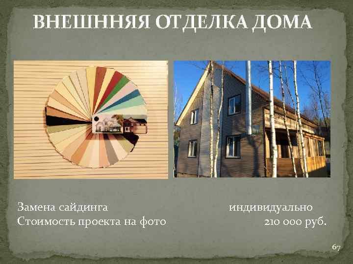 ВНЕШННЯЯ ОТДЕЛКА ДОМА Замена сайдинга Стоимость проекта на фото индивидуально 210 000 руб. 67