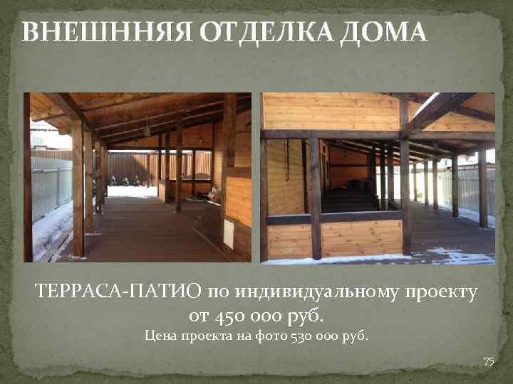 ВНЕШННЯЯ ОТДЕЛКА ДОМА ТЕРРАСА-ПАТИО по индивидуальному проекту от 450 000 руб. Цена проекта на