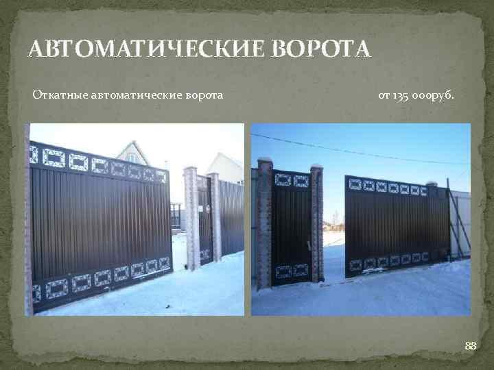 АВТОМАТИЧЕСКИЕ ВОРОТА Откатные автоматические ворота от 135 000 руб. 88