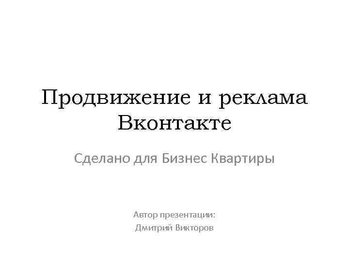 Продвижение и реклама Вконтакте Сделано для Бизнес Квартиры Автор презентации: Дмитрий Викторов