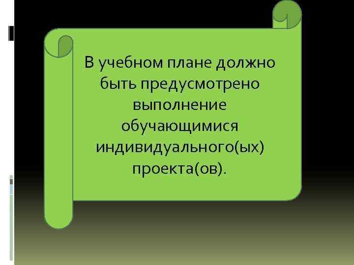 В учебном плане должно быть предусмотрено выполнение обучающимися индивидуального(ых) проекта(ов).