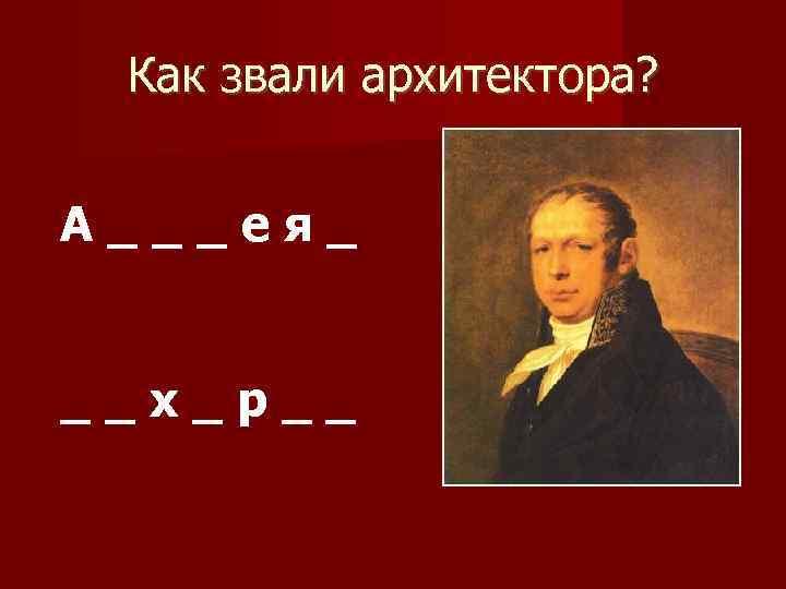 Как звали архитектора? А___ея_ __х_р__