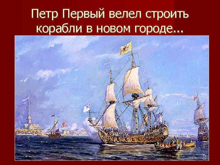 Петр Первый велел строить корабли в новом городе. . .