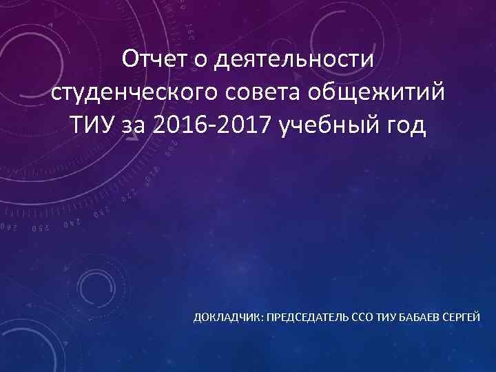 Отчет о деятельности студенческого совета общежитий ТИУ за 2016 -2017 учебный год ДОКЛАДЧИК: ПРЕДСЕДАТЕЛЬ