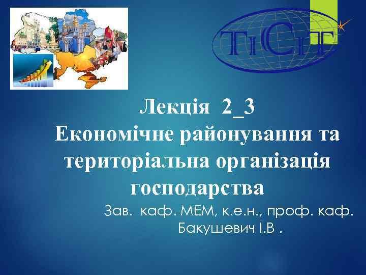 Лекція 2_3 Економічне районування та територіальна організація господарства Зав. каф. МЕМ, к. е. н.