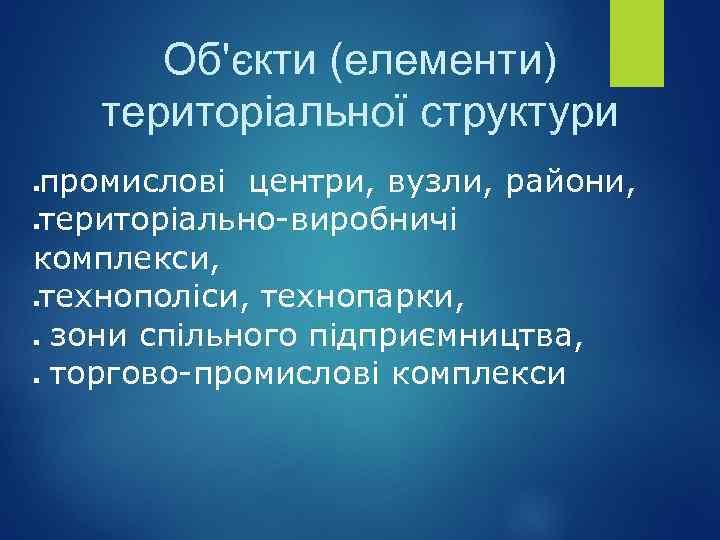 Об'єкти (елементи) територіальної структури промислові центри, вузли, райони, територіально-виробничі комплекси, технополіси, технопарки, зони спільного