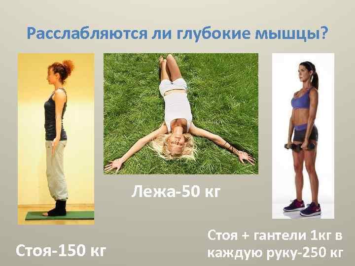 Расслабляются ли глубокие мышцы? Лежа-50 кг Стоя-150 кг Стоя + гантели 1 кг в