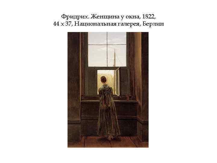 Фридрих. Женщина у окна, 1822, 44 х 37, Национальная галерея, Берлин