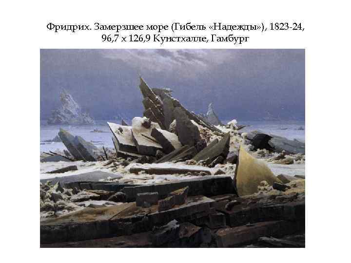 Фридрих. Замерзшее море (Гибель «Надежды» ), 1823 -24, 96, 7 х 126, 9 Кунстхалле,