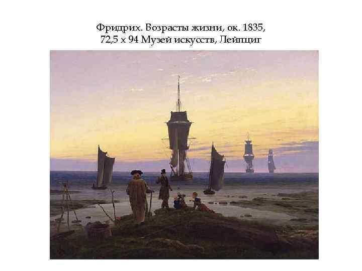 Фридрих. Возрасты жизни, ок. 1835, 72, 5 х 94 Музей искусств, Лейпциг