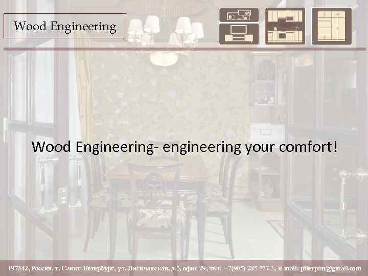 Wood Engineering- engineering your comfort! 197342, Россия, г. Санкт-Петербург, ул. Лисичанская, д. 5, офис