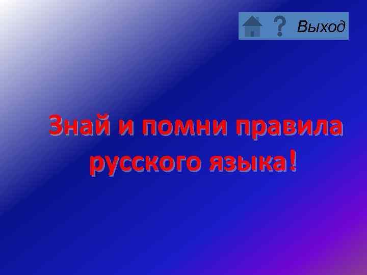 Выход Знай и помни правила русского языка!