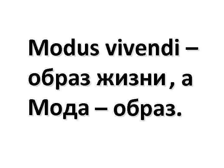 Modus vivendi – образ жизни , а Мода – образ.