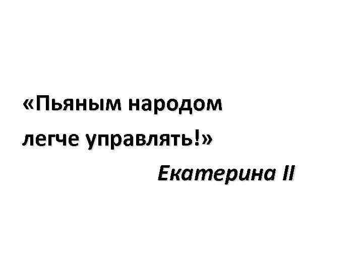 «Пьяным народом легче управлять!» Екатерина II