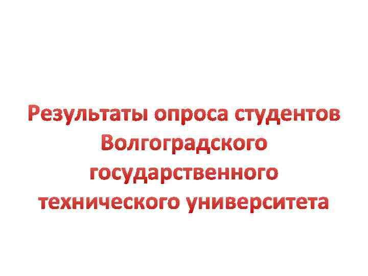 Результаты опроса студентов Волгоградского государственного технического университета