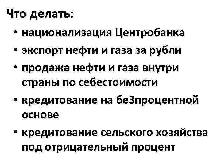 Что делать: • национализация Центробанка • экспорт нефти и газа за рубли • продажа