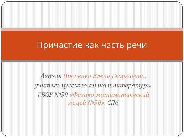 Причастие как часть речи Автор: Проценко Елена Георгиевна, учитель русского языка и литературы ГБОУ