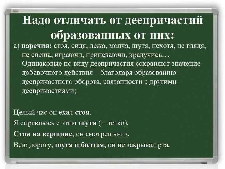 Надо отличать от деепричастий образованных от них: а) наречия: стоя, сидя, лежа, молча, шутя,