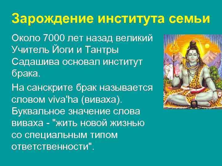 Зарождение института семьи Около 7000 лет назад великий Учитель Йоги и Тантры Садашива основал