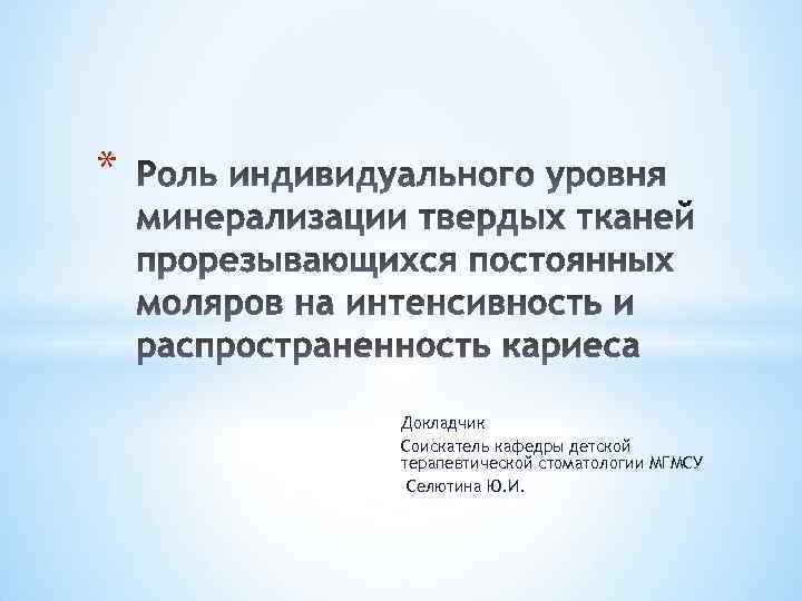 * Докладчик Соискатель кафедры детской терапевтической стоматологии МГМСУ Селютина Ю. И.