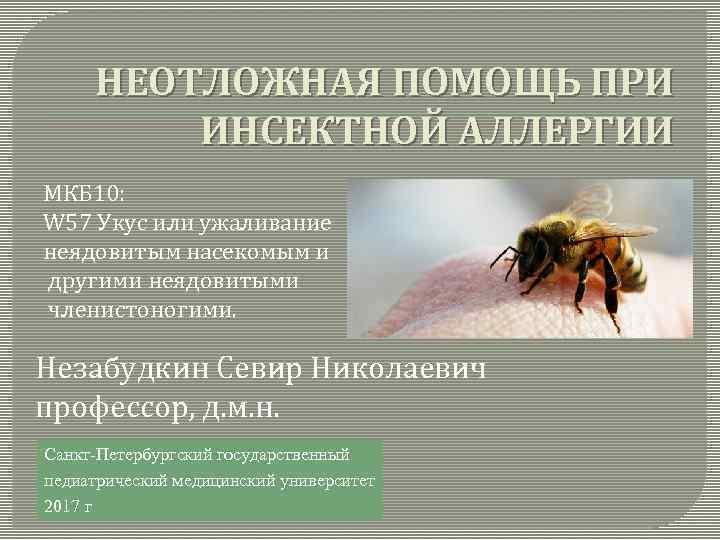 НЕОТЛОЖНАЯ ПОМОЩЬ ПРИ ИНСЕКТНОЙ АЛЛЕРГИИ МКБ 10: W 57 Укус или ужаливание неядовитым насекомым