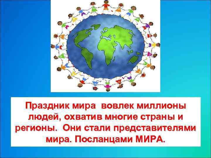 Праздник мира вовлек миллионы людей, охватив многие страны и регионы. Они стали представителями мира.