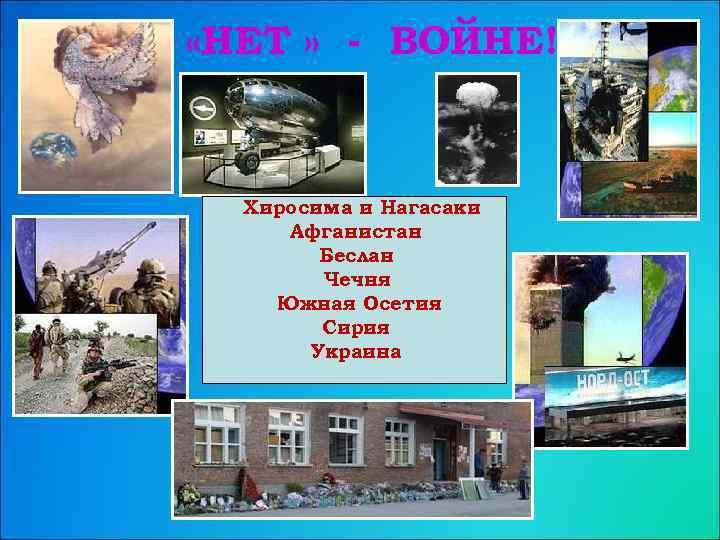 «НЕТ » - ВОЙНЕ! Хиросима и Нагасаки Афганистан Беслан Чечня Южная Осетия Сирия