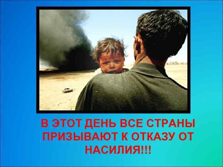 В ЭТОТ ДЕНЬ ВСЕ СТРАНЫ ПРИЗЫВАЮТ К ОТКАЗУ ОТ НАСИЛИЯ!!!