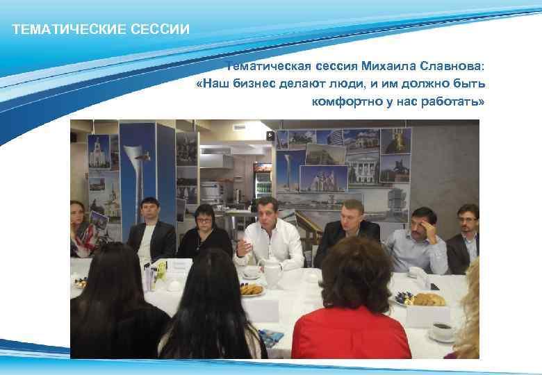 ТЕМАТИЧЕСКИЕ СЕССИИ Тематическая сессия Михаила Славнова: «Наш бизнес делают люди, и им должно быть