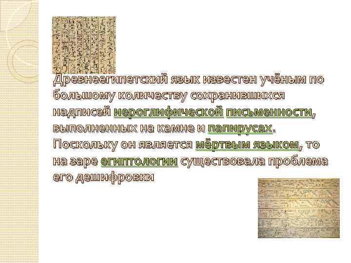 Древнеегипетский язык известен учёным по большому количеству сохранившихся надписей иероглифической письменности, выполненных на камне